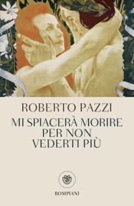 Roberto Pazzi - Mi spiacerà morire per non vederti più