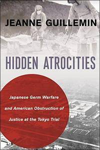 Hidden Atrocities: Japanese Germ Warfare and American Obstruction of Justice at the Tokyo Trial
