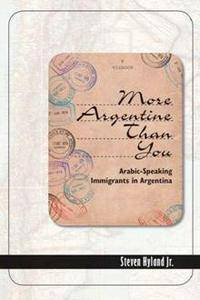 More Argentine Than You : Arabic-Speaking Immigrants in Argentina