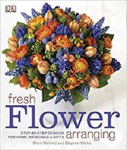 Fresh Flower Arranging: Step-by-Step Designs for Home, Weddings, and Gifts [Repost]