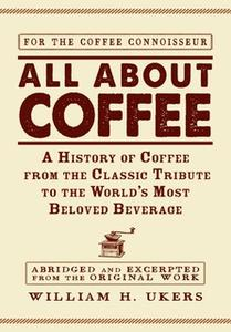 «All about Coffee: A History of Coffee from the Classic Tribute to the World's Most Beloved Beverage» by William H Ukers