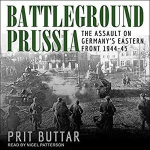 Battleground Prussia: The Assault on Germany's Eastern Front 1944-45 [Audiobook]
