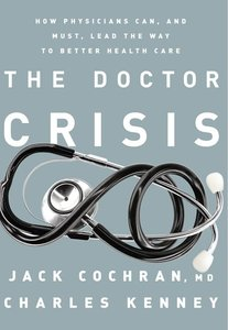 The Doctor Crisis: How Physicians Can, and Must, Lead the Way to Better Health Care (repost)