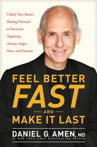 Feel Better Fast and Make It Last: Unlock Your Brain's Healing Potential to Overcome Negativity, Anxiety, Anger, Stress, and...