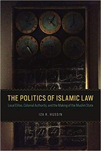 The Politics of Islamic Law: Local Elites, Colonial Authority, and the Making of the Muslim State (Repost)