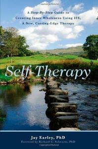 Self-Therapy: A Step-By-Step Guide to Creating Wholeness and Healing Your Inner Child Using IFS, A New, Cutting-Edge Psychother