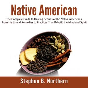«Native American: The Complete Guide to Healing Secrets of the Native Americans from Herbs and Remedies to Practices Tha