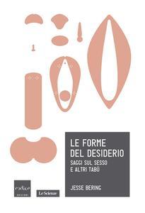 Jesse Bering - Le forme del desiderio. Saggi sul sesso e altri tabù (2014)