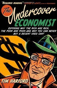 The Undercover Economist: Exposing Why the Rich Are Rich, the Poor Are Poor, and Why You Can Never Buy a Decent Used Car (re)