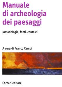 Franco Cambi - Manuale di archeologia dei paesaggi. Metodologie, fonti, contesti (2015)