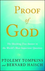 «Proof of God: The Shocking True Answer to the World's Most Important Question» by Ptolemy Tompkins,Bernard Haisch