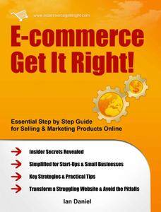 E-commerce Get It Right!: Essential Step by Step Guide for Selling & Marketing Products Online. Insider Secrets (repost)