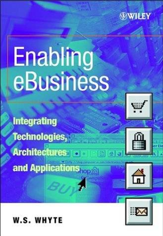Enabling eBusiness – Integrating Technologies Architectures & Applications