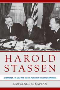 Harold Stassen : Eisenhower, the Cold War, and the Pursuit of Nuclear Disarmament