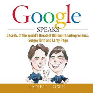 «Google Speaks: Secrets of the Worlds Greatest Billionaire Entrepreneurs, Sergey Brin and Larry Page» by Janet Lowe