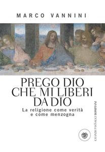 Marco Vannini - Prego Dio che mi liberi da Dio. La religione come verità e come menzogna (2013)