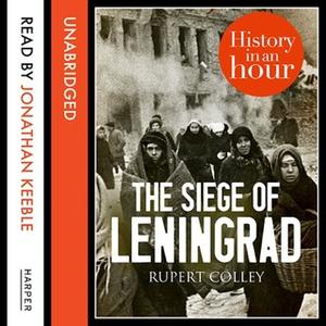 «The Siege of Leningrad: History in an Hour» by Rupert Colley
