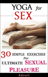 Yoga for Sex: 30 Simple Exercises for Ultimate Sexual Pleasure: [A Unique Blend of Kama Sutra and Yoga Sutra] (repost)