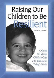 Raising Our Children to be Resilient: A Guide to Helping Children Cope with Trauma in Today's World