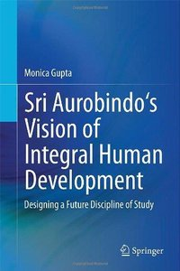 Sri Aurobindo's Vision of Integral Human Development: Designing a Future Discipline of Study (Repost)