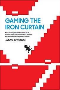 Gaming the Iron Curtain: How Teenagers and Amateurs in Communist Czechoslovakia Claimed the Medium of Computer Games