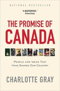 «The Promise of Canada: 150 Years – People and Ideas That Have Shaped Our Country» by Charlotte Gray