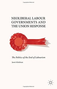 Neoliberal Labour Governments and the Union Response: The Politics of the End of Labourism