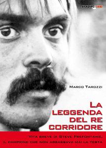Marco Tarozzi - La leggenda del re corridore. Vita breve di Steve Prefontaine