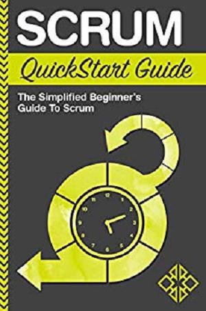 Scrum: QuickStart Guide - The Simplified Beginner's Guide To Scrum (Scrum, Scrum Master, Scrum Agile)