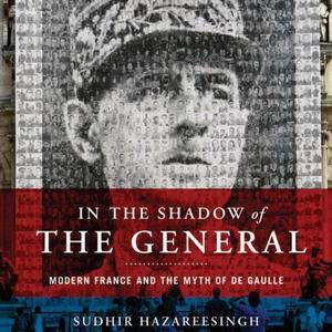 In the Shadow of the General: Modern France and the Myth of De Gaulle [Audiobook]