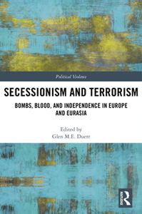 Secessionism and Terrorism : Bombs, Blood and Independence in Europe and Eurasia