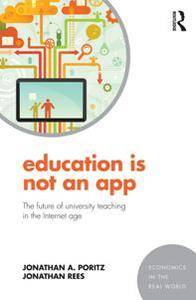 Education Is Not an App : The Future of University Teaching in the Internet Age