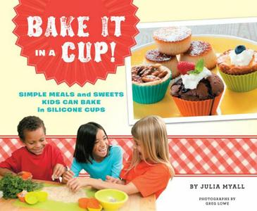 Bake It in a Cup!: Simple Meals and Sweets Kids Can Bake in Silicone Cups (repost)