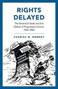 Rights Delayed: The American State and the Defeat of Progressive Unions, 1935-1950