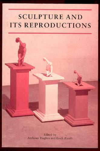 "Anthony Hughes and Erich Ranfft, ""Sculpture and its Reproductions (Reaktion Books - Critical Views)"" (Repost)"
