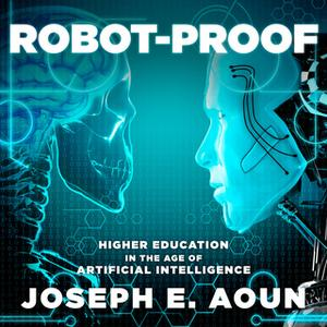 «Robot-Proof: Higher Education in the Age of Artificial Intelligence» by Joseph E. Aoun