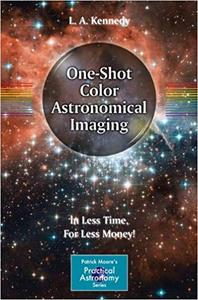 One-Shot Color Astronomical Imaging: In Less Time, For Less Money! (Patrick Moore`s Practical Astronomy Series)