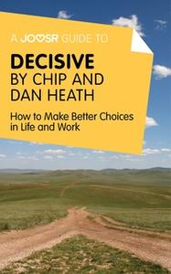 «A Joosr Guide to... Decisive by Chip and Dan Heath» by Joosr