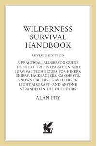 The Wilderness Survival Handbook: A Practical, All-Season Guide To Short-Trip Preparation And Survival Techniques For Hikers...