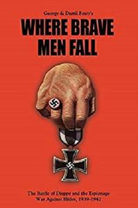 Where Brave Men Fall: The Battle of Dieppe and the Espionage War Against Hitler, 1939-1942