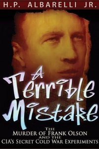 """""""A Terrible Mistake: The Murder of Frank Olson and the CIA's Secret Cold War Experiments"""