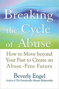 Breaking the Cycle of Abuse: How to Move Beyond Your Past to Create an Abuse-Free Future