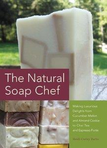 The Natural Soap Chef: Making Luxurious Delights from Cucumber Melon and Almond Cookie to Chai Tea and Espresso Forte (Repost)