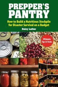 Prepper's Pantry: Build a Nutritious Stockpile to Survive Blizzards, Blackouts, Hurricanes, Pandemics, Economic Collapse, or...