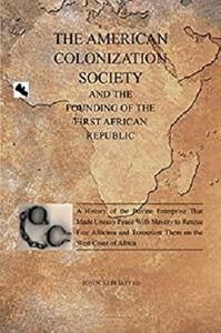 The American Colonization Society: And the Founding of the First African Republic