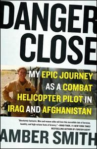 «Danger Close: My Epic Journey as a Combat Helicopter Pilot in Iraq and Afghanistan» by Amber Smith