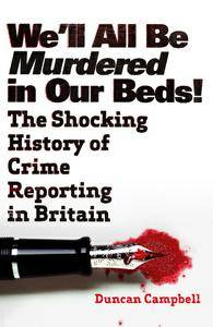 We'll All Be Murdered In Our Beds: The Shocking History of Crime Reporting in Britain