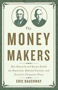 The Money Makers: How Roosevelt and Keynes Ended the Depression, Defeated Fascism, and Secured a Prosperous Peace (repost)