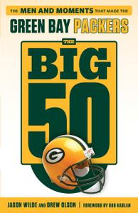 Green Bay Packers: The Men and Moments that Made the Green Bay Packers (The Big 50)