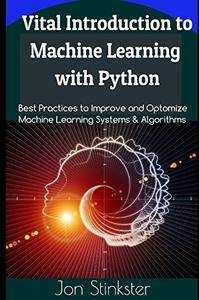 Vital Introduction to Machine Learning with Python: Best Practices to Improve and Optimize Machine Learning Systems...